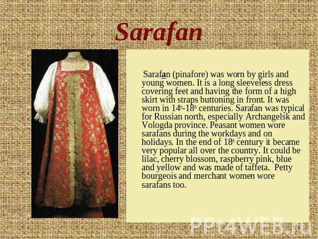 Sarafan Sarafan (pinafore) was worn by girls and young women. It is a long sleeveless dress covering feet and having the form of a high skirt with straps buttoning in front. It was worn in 14th-18th centuries. Sarafan was typical for Russian north, …