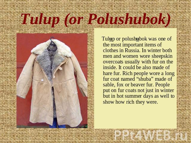 Tulup (or Polushubok) Tulup or polushubok was one of the most important items of clothes in Russia. In winter both men and women wore sheepskin overcoats usually with fur on the inside. It could be also made of hare fur. Rich people wore a long fur …