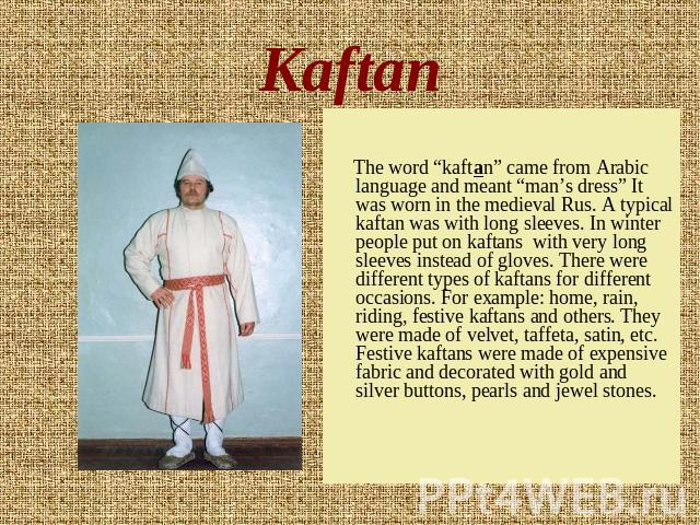 "Kaftan The word ""kaftan"" came from Arabic language and meant ""man's dress"" It was worn in the medieval Rus. A typical kaftan was with long sleeves. In winter people put on kaftans with very long sleeves instead of gloves. There were different types …"