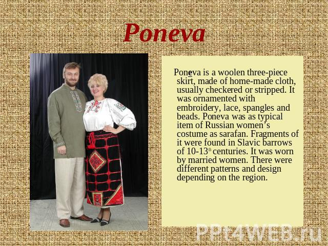 Poneva Poneva is a woolen three-piece skirt, made of home-made cloth, usually checkered or stripped. It was ornamented with embroidery, lace, spangles and beads. Poneva was as typical item of Russian women's costume as sarafan. Fragments of it were …