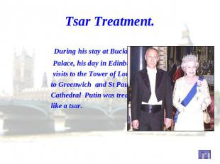 Tsar Treatment. During his stay at Buckingham Palace, his day in Edinburgh, his