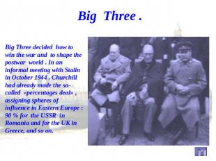 Big Three . Big Three decided how to win the war and to shape the postwar world
