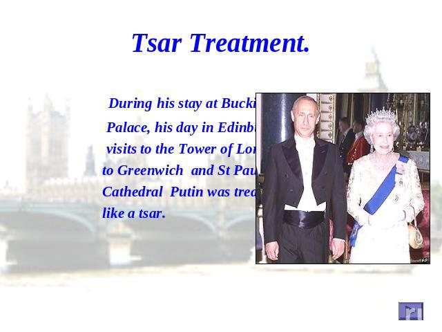 Tsar Treatment. During his stay at Buckingham Palace, his day in Edinburgh, his visits to the Tower of London, to Greenwich and St Paul's Cathedral Putin was treated like a tsar.