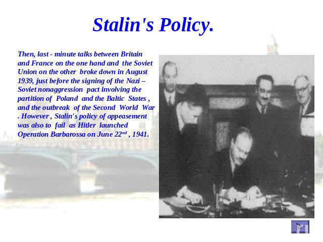 Stalin's Policy. Then, last - minute talks between Britain and France on the one hand and the Soviet Union on the other broke down in August 1939, just before the signing of the Nazi – Soviet nonaggression pact involving the partition of Poland and …