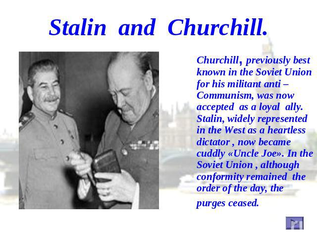 Stalin and Churchill. Churchill, previously best known in the Soviet Union for his militant anti – Communism, was now accepted as a loyal ally. Stalin, widely represented in the West as a heartless dictator , now became cuddly «Uncle Joe». In the So…