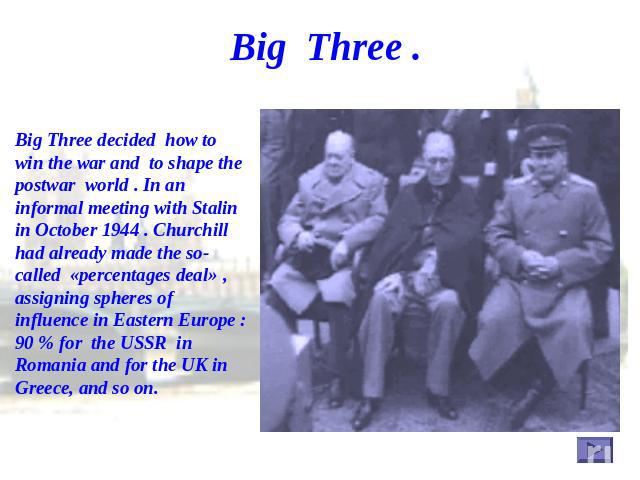 Big Three . Big Three decided how to win the war and to shape the postwar world . In an informal meeting with Stalin in October 1944 . Churchill had already made the so-called «percentages deal» , assigning spheres of influence in Eastern Europe : 9…