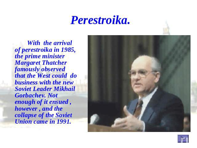 Perestroika. With the arrival of perestroika in 1985, the prime minister Margaret Thatcher famously observed that the West could do business with the new Soviet Leader Mikhail Gorbachev. Not enough of it ensued , however , and the collapse of the So…