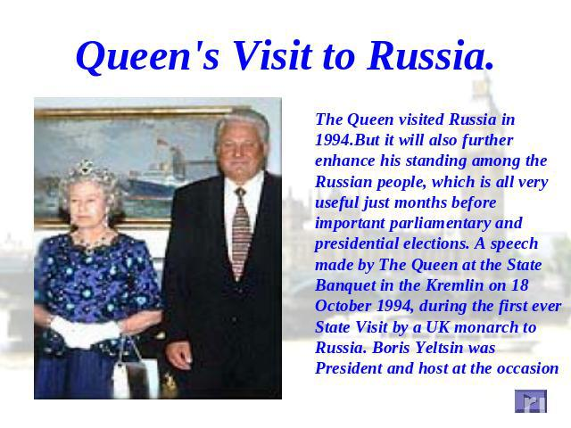 Queen's Visit to Russia. The Queen visited Russia in 1994.But it will also further enhance his standing among the Russian people, which is all very useful just months before important parliamentary and presidential elections. A speech made by The Qu…