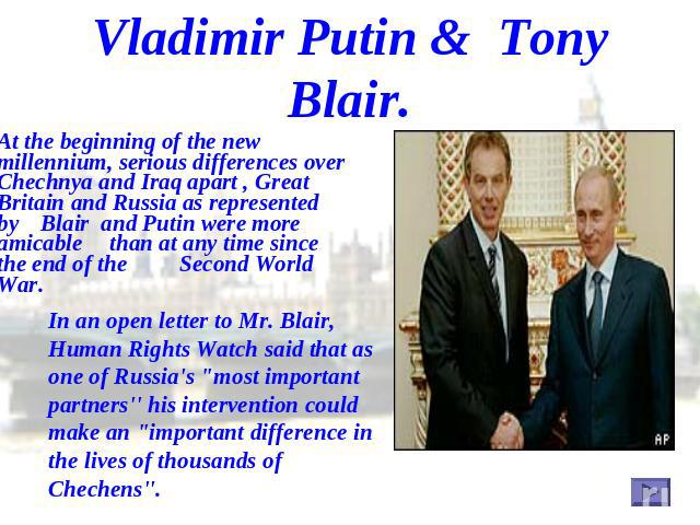 Vladimir Putin & Tony Blair. At the beginning of the new millennium, serious differences over Chechnya and Iraq apart , Great Britain and Russia as represented by Blair and Putin were more amicable than at any time since the end of the Second World …