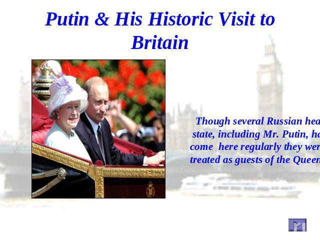 Putin & His Historic Visit to Britain Though several Russian heads of state, including Mr. Putin, have come here regularly they were not treated as guests of the Queen.