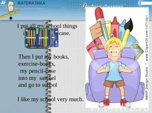 I put all my school things into my pencil case. Then I put my books, exercise-bo