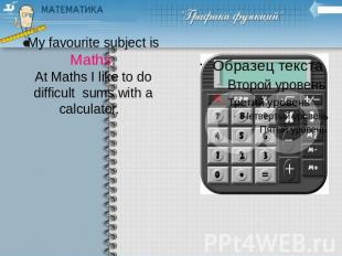 My favourite subject isMaths.At Maths I like to do difficult sums with a calcula