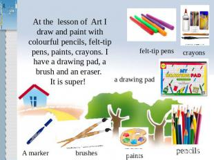 At the lesson of Art I draw and paint with colourful pencils, felt-tip pens, pai