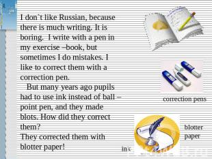 I don`t like Russian, because there is much writing. It is boring. I write with