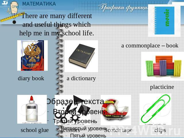 There are many different and useful things which help me in my school life.