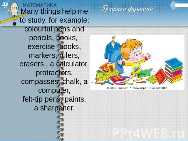 Many things help me to study, for example: colourful pens and pencils, books, exercise -books, markers, rulers, erasers , a calculator, protractors, compasses, chalk, a computer, felt-tip pens, paints, a sharpener.