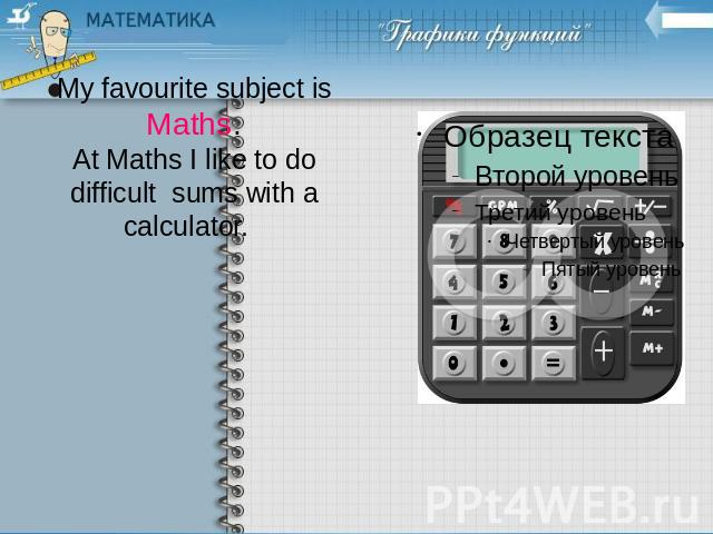 My favourite subject isMaths.At Maths I like to do difficult sums with a calculator.