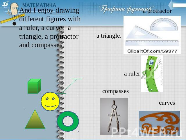 And I enjoy drawing different figures with a ruler, a curve, a triangle, a protractor and compasses.