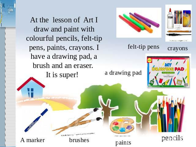 At the lesson of Art I draw and paint with colourful pencils, felt-tip pens, paints, crayons. I have a drawing pad, a brush and an eraser. It is super!