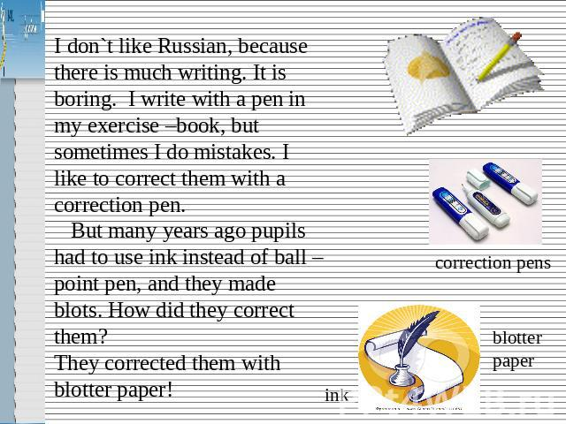I don`t like Russian, because there is much writing. It is boring. I write with a pen in my exercise –book, but sometimes I do mistakes. I like to correct them with a correction pen. But many years ago pupils had to use ink instead of ball – point p…