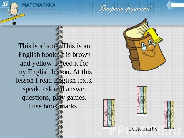This is a book. This is an English book. It is brown and yellow. I need it for my English lesson. At this lesson I read English texts, speak, ask and answer questions, play games.I use book marks.