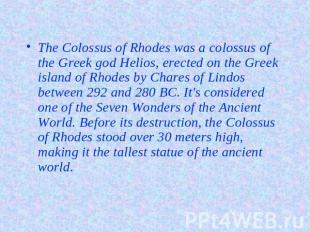 The Colossus of Rhodes was a colossus of the Greek god Helios, erected on the Gr