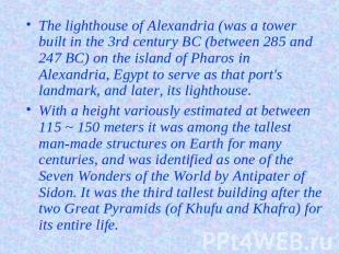 The lighthouse of Alexandria (was a tower built in the 3rd century BC (between 2