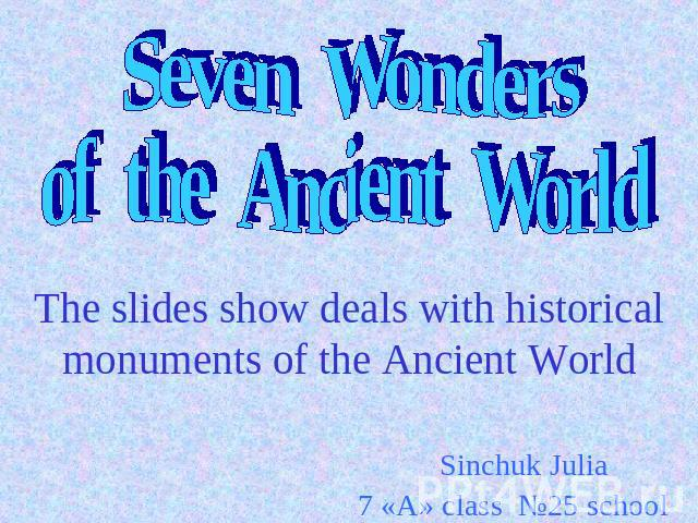 Seven Wonders of the Ancient World The slides show deals with historical monuments of the Ancient World Sinchuk Julia 7 «A» class №25 school