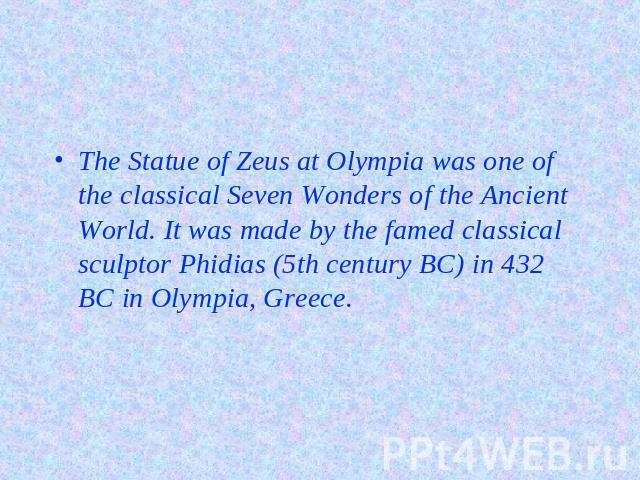 The Statue of Zeus at Olympia was one of the classical Seven Wonders of the Ancient World. It was made by the famed classical sculptor Phidias (5th century BC) in 432 BC in Olympia, Greece.