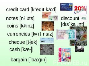 credit card [kredıt ka:d] notes [nəυts] coins [kɔınz] currencies [kʌrənsız] cheq