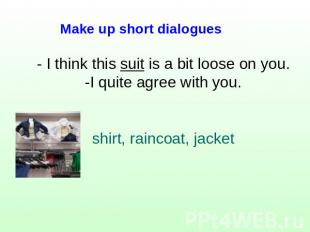 Make up short dialogues - I think this suit is a bit loose on you.-I quite agree