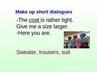 -The coat is rather tight. Give me a size larger.Here you are.Sweater, trousers,