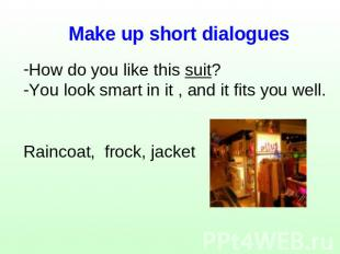 Make up short dialogues How do you like this suit?You look smart in it , and it