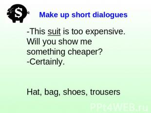 Make up short dialogues -This suit is too expensive. Will you show me something