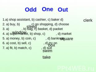 One Оdd Out 1.a) shop assistant, b) cashier, c) baker d)2. a) buy, b) , c) go sh