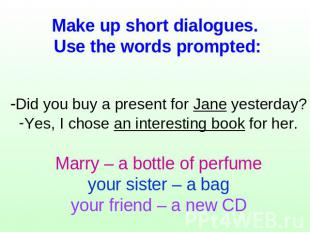 Make up short dialogues. Use the words prompted: -Did you buy a present for Jane