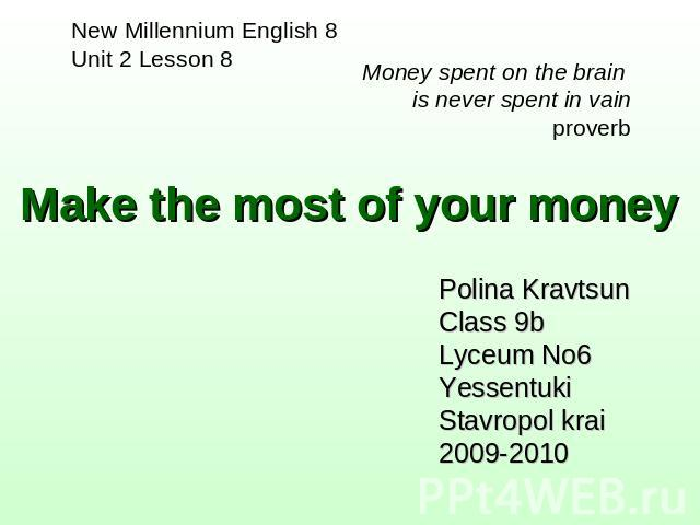 Make the most of your money New Millennium English 8Unit 2 Lesson 8 Money spent on the brain is never spent in vainproverb