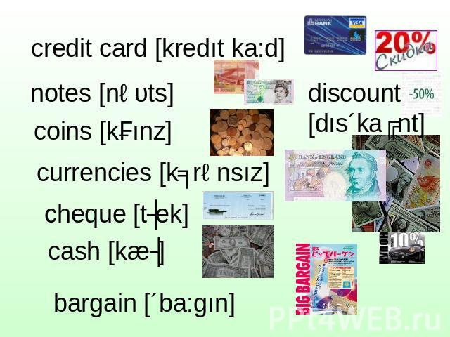 credit card [kredıt ka:d] notes [nəυts] coins [kɔınz] currencies [kʌrənsız] cheque [tʃek] cash [kæʃ] discount[dıs´kaʋnt]