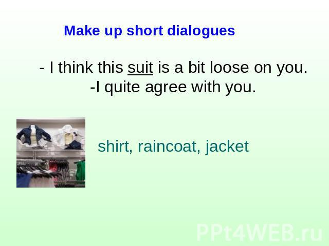 Make up short dialogues - I think this suit is a bit loose on you.-I quite agree with you.shirt, raincoat, jacket
