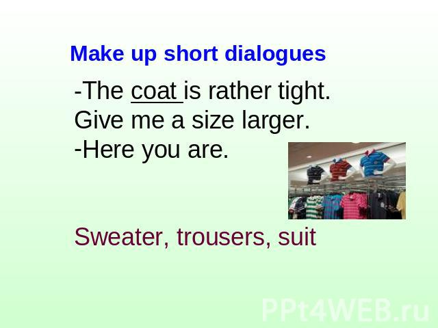 -The coat is rather tight. Give me a size larger.Here you are.Sweater, trousers, suit Make up short dialogues