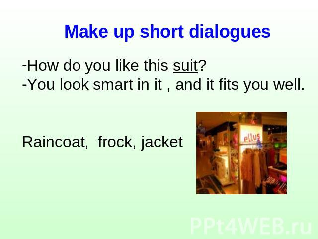 Make up short dialogues How do you like this suit?You look smart in it , and it fits you well.Raincoat, frock, jacket