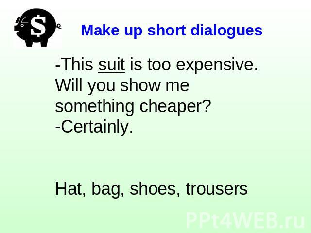 Make up short dialogues -This suit is too expensive. Will you show me something cheaper?Certainly.Hat, bag, shoes, trousers