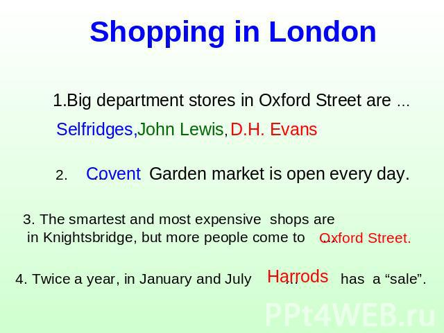 Shopping in London 1.Big department stores in Oxford Street are … Selfridges, 2. … Garden market is open every day. 3. The smartest and most expensive shops are in Knightsbridge, but more people come to … 4. Twice a year, in January and July … has a…