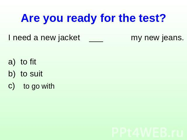 Are you ready for the test? I need a new jacket ___ my new jeans.to fit to suit