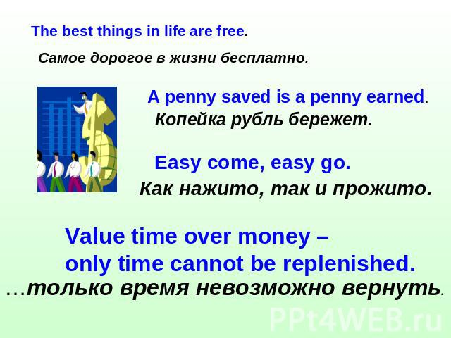 Самое дорогое в жизни бесплатно. The best things in life are free. Копейка рубль бережет. A penny saved is a penny earned. Value time over money – only time cannot be replenished. …только время невозможно вернуть.