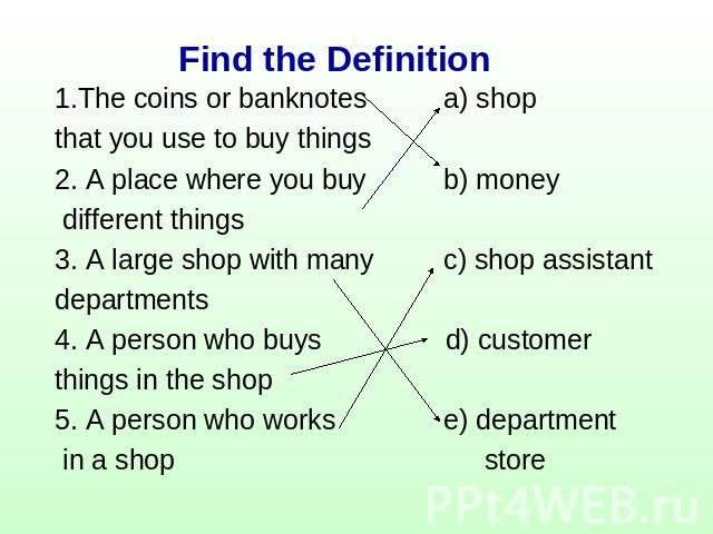 Find the Definition 1.The coins or banknotes a) shopthat you use to buy things2. A place where you buy b) money different things3. A large shop with many c) shop assistantdepartments 4. A person who buys d) customerthings in the shop5. A person who …