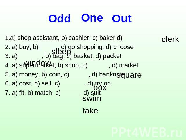 One Оdd Out 1.a) shop assistant, b) cashier, c) baker d)2. a) buy, b) , c) go shopping, d) choose3. a) , b) bag, c) basket, d) packet4. a) supermarket, b) shop, c) , d) market5. a) money, b) coin, c) , d) banknote6. a) cost, b) sell, c) , d) try on7…