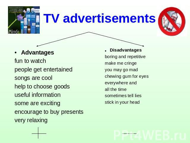 TV advertisements Advantagesfun to watchpeople get entertainedsongs are coolhelp to choose goodsuseful informationsome are excitingencourage to buy presentsvery relaxing Disadvantagesboring and repetitivemake me cringeyou may go madchewing gum for e…
