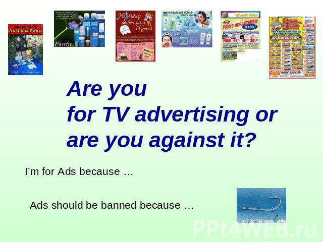 Are you for TV advertising or are you against it? I'm for Ads because … Ads should be banned because …
