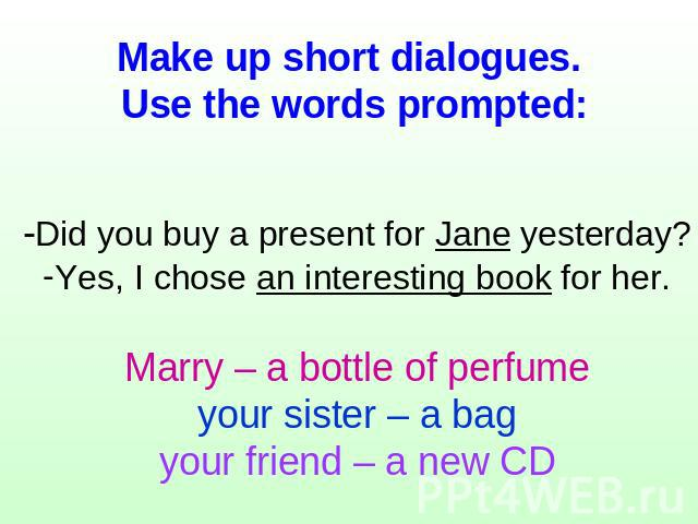 Make up short dialogues. Use the words prompted: -Did you buy a present for Jane yesterday?Yes, I chose an interesting book for her.Marry – a bottle of perfumeyour sister – a bagyour friend – a new CD